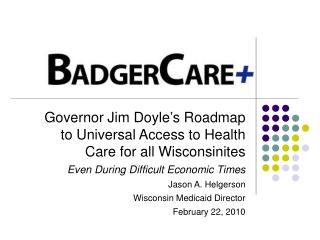Governor Jim Doyle s Roadmap to Universal Access to Health Care for all Wisconsinites Even During Difficult Economic Tim