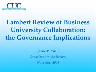 Lambert Review of Business University Collaboration:  the Governance Implications  Jamie Mitchell Consultant to the Revi
