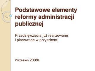 Podstawowe elementy reformy administracji publicznej  Przedsiewziecia juz realizowane i planowane w przyszlosci     Wrze