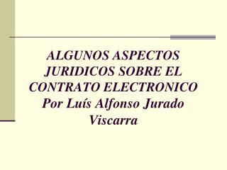 ALGUNOS ASPECTOS JURIDICOS SOBRE EL CONTRATO ELECTRONICO Por Lu s Alfonso Jurado Viscarra