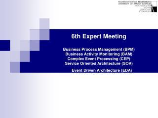 6th Expert Meeting  Business Process Management BPM Business Activity Monitoring BAM  Complex Event Processing CEP Servi