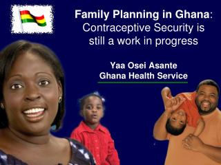 Family Planning in Ghana: Contraceptive Security is still a work in progress  Yaa Osei Asante Ghana Health Service