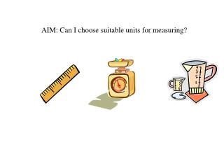 AIM: Can I choose suitable units for measuring