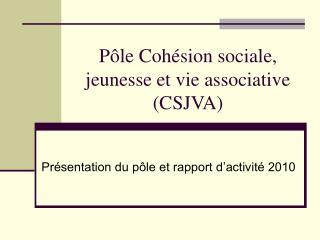 P le Coh sion sociale, jeunesse et vie associative CSJVA