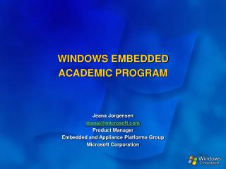 WINDOWS EMBEDDED  ACADEMIC PROGRAM     Jeana Jorgensen jeanajmicrosoft  Product Manager Embedded and Appliance Platforms