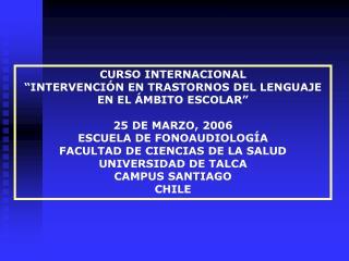 CURSO INTERNACIONAL  INTERVENCI N EN TRASTORNOS DEL LENGUAJE EN EL  MBITO ESCOLAR   25 DE MARZO, 2006 ESCUELA DE FONOAUD