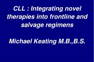 CLL : Integrating novel therapies into frontline and salvage regimens  Michael Keating M.B.,B.S.
