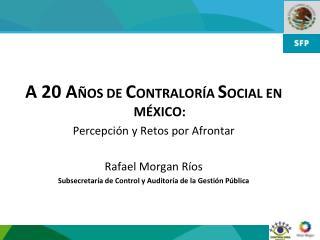 A 20 A OS DE CONTRALOR A SOCIAL EN M XICO: Percepci n y Retos por Afrontar  Rafael Morgan R os Subsecretar a de Control