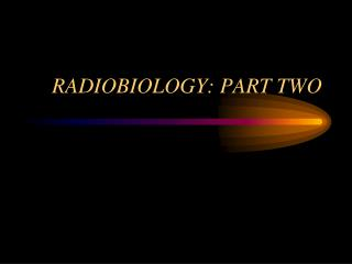 RADIOBIOLOGY: PART TWO