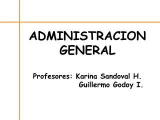 ADMINISTRACION  GENERAL  Profesores: Karina Sandoval H.        Guillermo Godoy I.