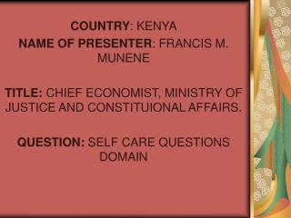 COUNTRY: KENYA NAME OF PRESENTER: FRANCIS M. MUNENE  TITLE: CHIEF ECONOMIST, MINISTRY OF JUSTICE AND CONSTITUIONAL AFFAI