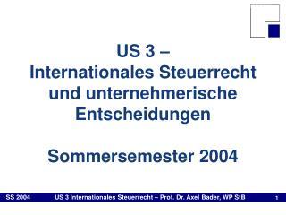 US 3    Internationales Steuerrecht und unternehmerische Entscheidungen  Sommersemester 2004