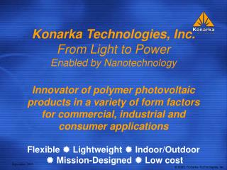 Konarka Technologies, Inc. From Light to Power Enabled by Nanotechnology  Innovator of polymer photovoltaic products in