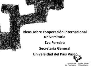 Ideas sobre cooperaci n internacional universitaria Eva Ferreira Secretaria General  Universidad del Pa s Vasco