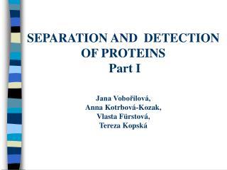 SEPARATION AND  DETECTION OF PROTEINS  Part I   Jana Voborilov , Anna Kotrbov -Kozak, Vlasta F rstov , Tereza Kopsk
