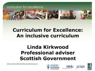 Curriculum for Excellence: An inclusive curriculum  Linda Kirkwood Professional adviser  Scottish Government