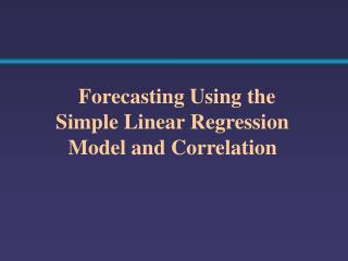 Forecasting Using the Simple Linear Regression Model and Correlation