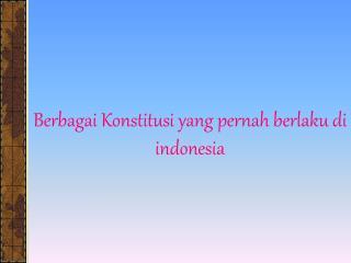 Berbagai Konstitusi yang pernah berlaku di indonesia