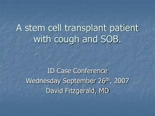 A stem cell transplant patient with cough and SOB.