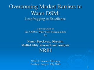 Overcoming Market Barriers to Water DSM: Leapfrogging to Excellence  a presentation to the NARUC Water Staff Subcommitte