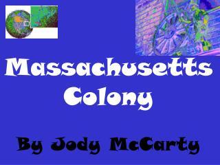 Massachusetts  Colony  By Jody McCarty