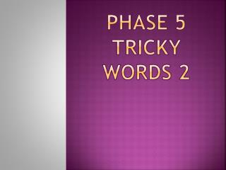 PHASE 5  TRICKY WORDS 2