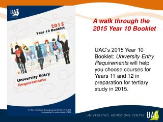UAC s 2015 Year 10 Booklet: University Entry Requirements will help you choose courses for Years 11 and 12 in preparatio