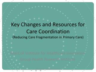 Key Changes and Resources for Care Coordination Reducing Care Fragmentation in Primary Care