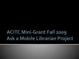 ACITC Mini-Grant Fall 2009 Ask a Mobile Librarian Project