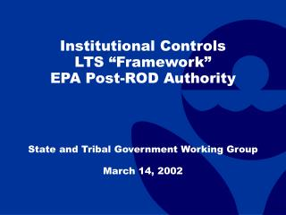 Institutional Controls LTS  Framework  EPA Post-ROD Authority      State and Tribal Government Working Group  March 14,