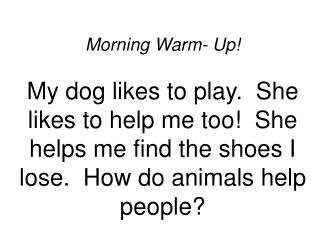 Morning Warm- Up  My dog likes to play.  She likes to help me too  She helps me find the shoes I lose.  How do animals h