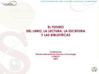 EL FUTURO  DEL LIBRO, LA LECTURA, LA ESCRITURA  Y LAS BIBLIOTECAS       Conferencia Semana Nacional de Ciencia y Tecnolo