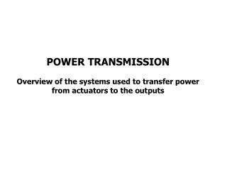 POWER TRANSMISSION  Overview of the systems used to transfer power from actuators to the outputs