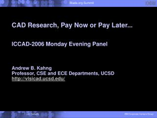 CAD Research, Pay Now or Pay Later...   ICCAD-2006 Monday Evening Panel    Andrew B. Kahng Professor, CSE and ECE Depart