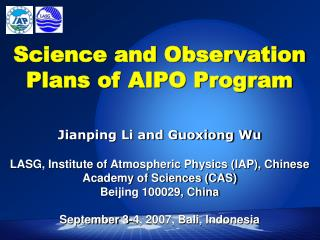 Science and Observation Plans of AIPO Program    Jianping Li and Guoxiong Wu  LASG, Institute of Atmospheric Physics IAP