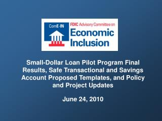 Small-Dollar Loan Pilot Program Final Results, Safe Transactional and Savings Account Proposed Templates, and Policy and