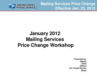 January 2012  Mailing Services  Price Change Workshop    Presented by: Name Title Office U.S. Postal Service  Date