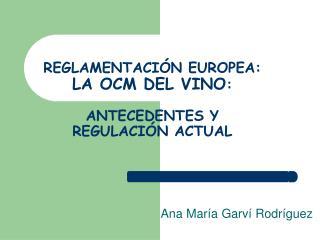 REGLAMENTACI N EUROPEA:  LA OCM DEL VINO:   ANTECEDENTES Y  REGULACI N ACTUAL