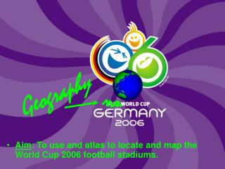 Aim: To use and atlas to locate and map the World Cup 2006 football stadiums.