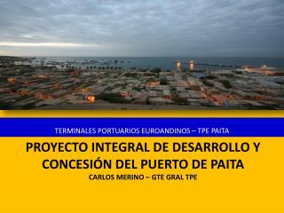 PROYECTO INTEGRAL DE DESARROLLO Y CONCESI N DEL PUERTO DE PAITA Carlos Merino   Gte Gral TPE