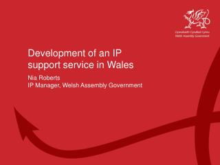 Development of an IP support service in Wales Nia Roberts IP Manager, Welsh Assembly Government