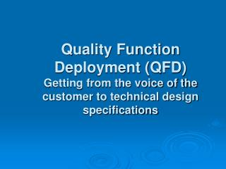 Quality Function Deployment QFD Getting from the voice of the customer to technical design specifications