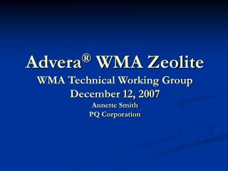 Advera  WMA Zeolite WMA Technical Working Group December 12, 2007 Annette Smith PQ Corporation