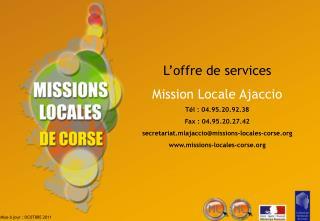 L offre de services Mission Locale Ajaccio T l : 04.95.20.92.38 Fax : 04.95.20.27.42 secretariat.mlajacciomissions-local