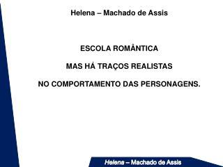Helena   Machado de Assis    ESCOLA ROM NTICA  MAS H  TRA OS REALISTAS  NO COMPORTAMENTO DAS PERSONAGENS.