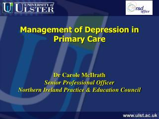 Management of Depression in Primary Care    Dr Carole McIlrath Senior Professional Officer Northern Ireland Practice  Ed
