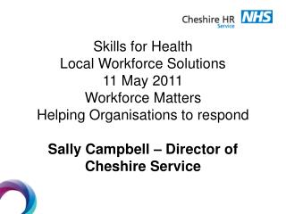 Skills for Health Local Workforce Solutions 11 May 2011 Workforce Matters Helping Organisations to respond  Sally Campbe