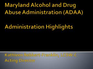 Maryland Alcohol and Drug Abuse Administration ADAA  Administration Highlights    Kathleen Rebbert-Franklin, LCSW-C Acti