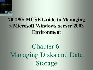 70-290: MCSE Guide to Managing a Microsoft Windows Server 2003 Environment  Chapter 6:  Managing Disks and Data Storage