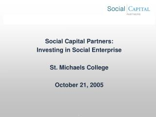 Social Capital Partners:   Investing in Social Enterprise  St. Michaels College  October 21, 2005